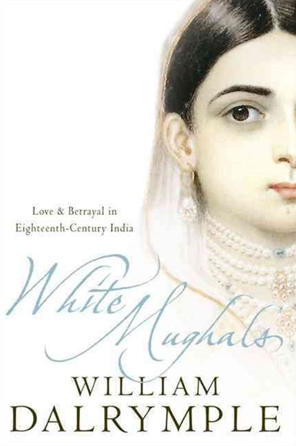 White Mughals: Love And Betrayal In 18th Century India