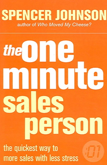 The One Minute Sales Person: The quickest way to more sales with less stress