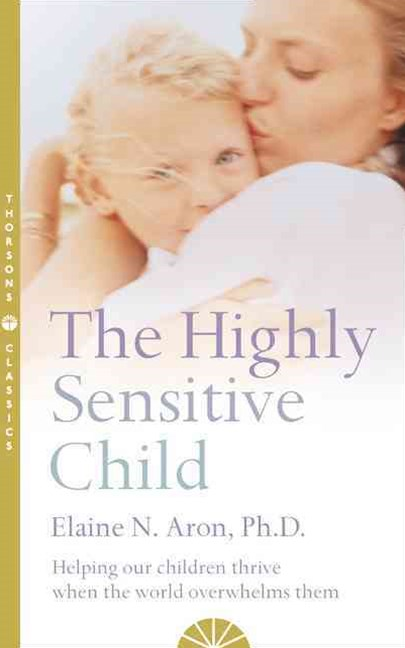 The Highly Sensitive Child Helping our children thrive when the world overwhelms them