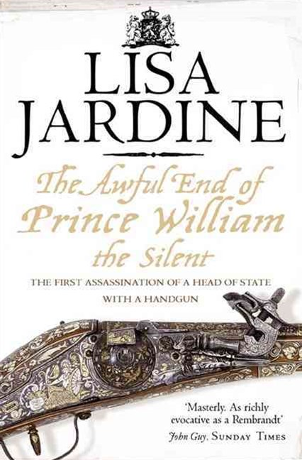 The Awful End Of Prince William The Silent: The First Assassination Of AHead Of State With A Hand Gun