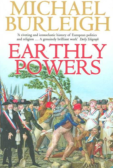 Earthly Powers: The Conflict Between Religion And Politics From The French Revolution To The Great