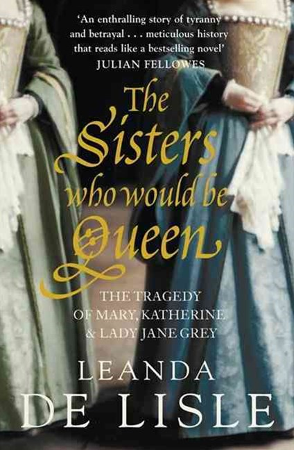 The Sisters Who Would be Queen: The Tragedy of Mary, Katherine and Lady Jane Grey
