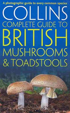Collins Complete British Mushrooms and Toadstools: The Essential Photograph Guide to Britain