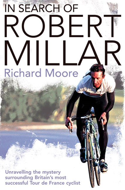 In Search Of Robert Millar: Unravelling the Mystery Surrounding Britain's Most Successful Tour de France Cyclist