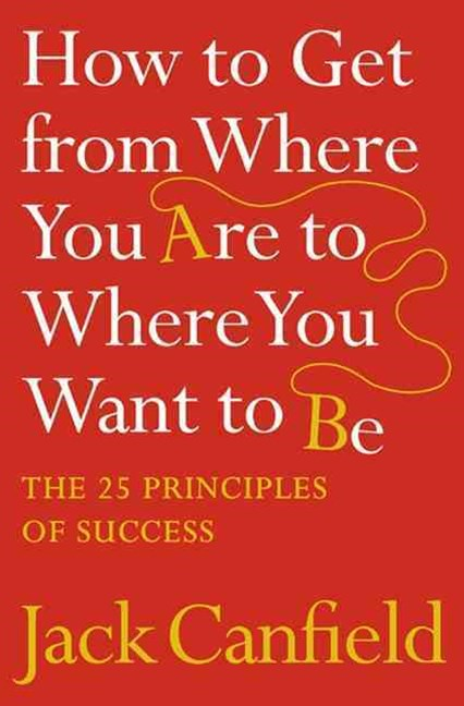 How To Get From Where You Are To Where You Want To Be: The 25 PrinciplesOf Success