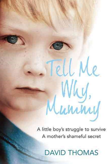 Tell Me Why Mummy: A Little Boy's Struggle to Survive. A Mother's Shameful Secret. The Power to Forgive.