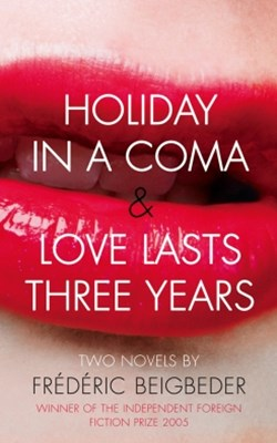 Holiday in a Coma & Love Lasts Three Years: two novels by Fr+¬d+¬ric Beigbeder