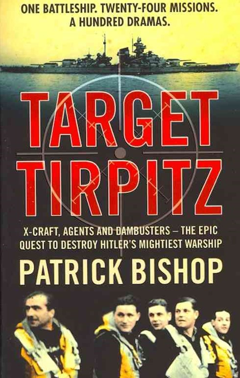 Target Tirpitz: X-Craft, Agents and Dambusters: The Epic Quest to Destroy Hitler's Mightiest Warship