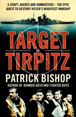 Target Tirpitz: X-Craft, Agents and Dambusters - The Epic Quest to Destroy Hitler's Mightiest Warship