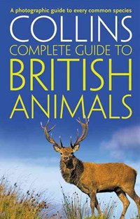 Collins Complete Guides - Collins Complete British Animals: A Photogrpahic Guide to Every Common Species