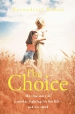Choice: The true story of a mother fighting for her life - and her child