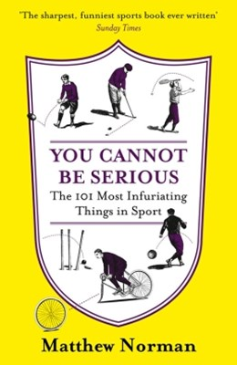 You Cannot Be Serious!: The 101 Most Frustrating Things in Sport