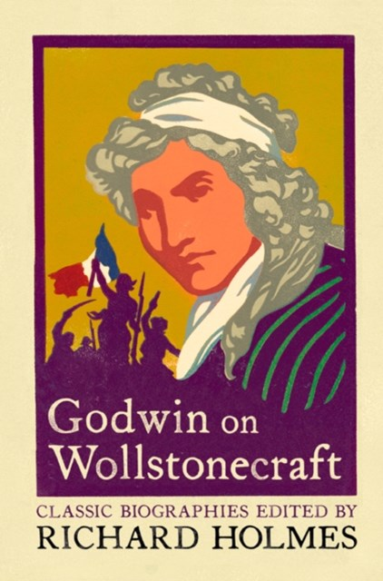 Godwin on Wollstonecraft: The Life of Mary Wollstonecraft by William Godwin