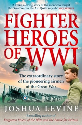 Fighter Heroes of WWI: The untold story of the brave and daring pioneer airmen of the Great War (Te