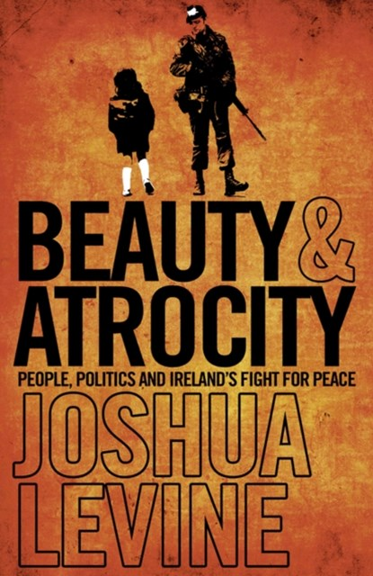 Beauty and Atrocity: People, Politics and IrelandGÇÖs Fight for Peace