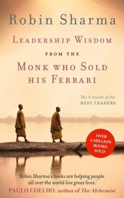 Leadership Wisdom from the Monk Who Sold His Ferrari: The 8 Rituals of the Best Leaders