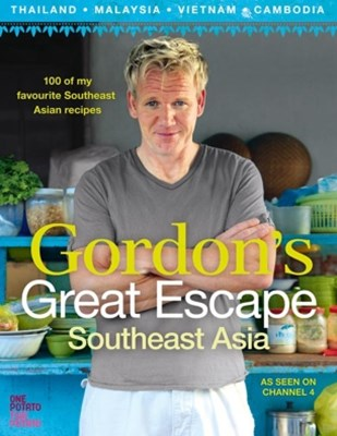 GordonGÇÖs Great Escape Southeast Asia: 100 of my favourite Southeast Asian recipes
