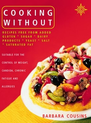 Cooking Without: All recipes free from added gluten, sugar, dairy produce, yeast, salt and saturate
