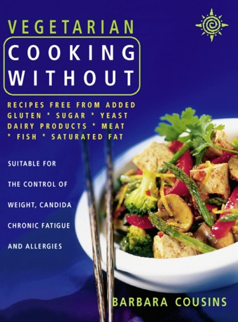 Vegetarian Cooking Without: All recipes free from added gluten, sugar, yeast, dairy produce, meat,