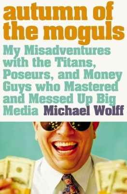 Autumn of the Moguls: My Misadventures with the Titans, Poseurs, and Money Guys who Mastered and Me
