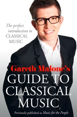 Gareth MaloneGÇÖs Guide to Classical Music: The Perfect Introduction to Classical Music
