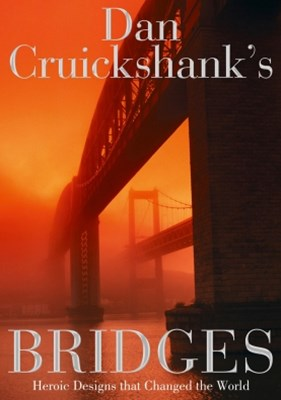 Dan Cruickshank's Bridges: Heroic Designs that Changed the World