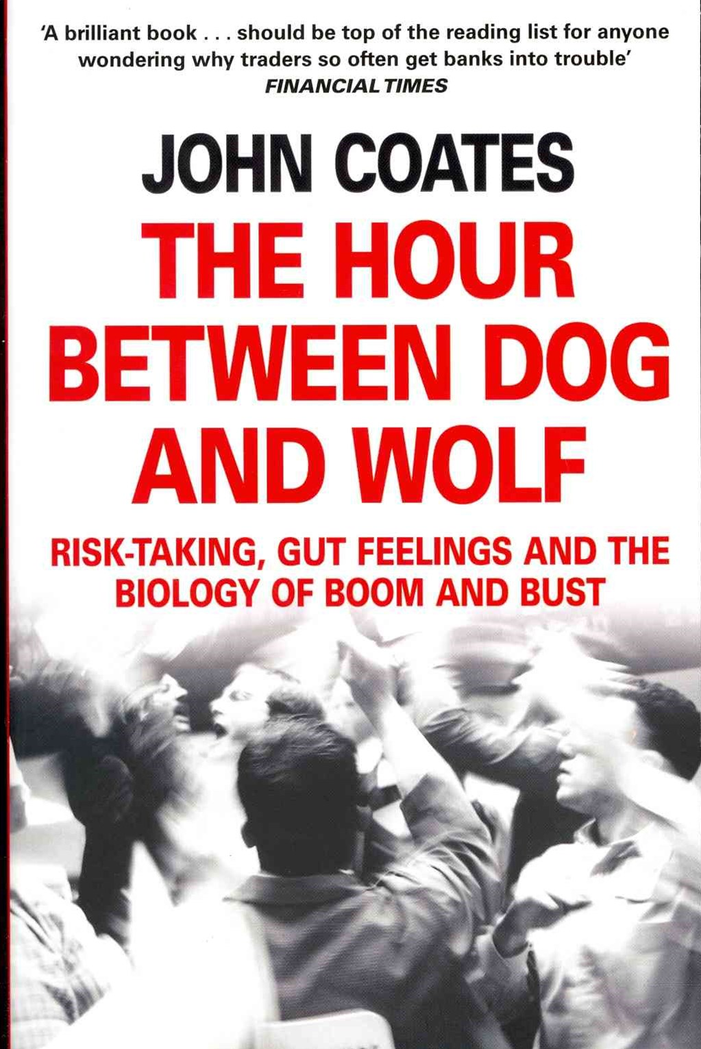 The Hour Between Dog And Wolf: Risk-taking, Gut Feelings and the Biologyof Boom and Bust