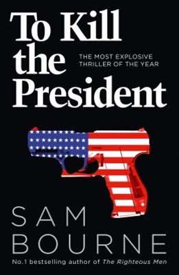 To Kill the President: The most explosive thriller of the year