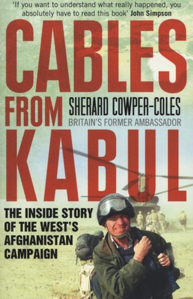 Cables From Kabul: The Inside Story Of The Wests Afghanistan Campaign