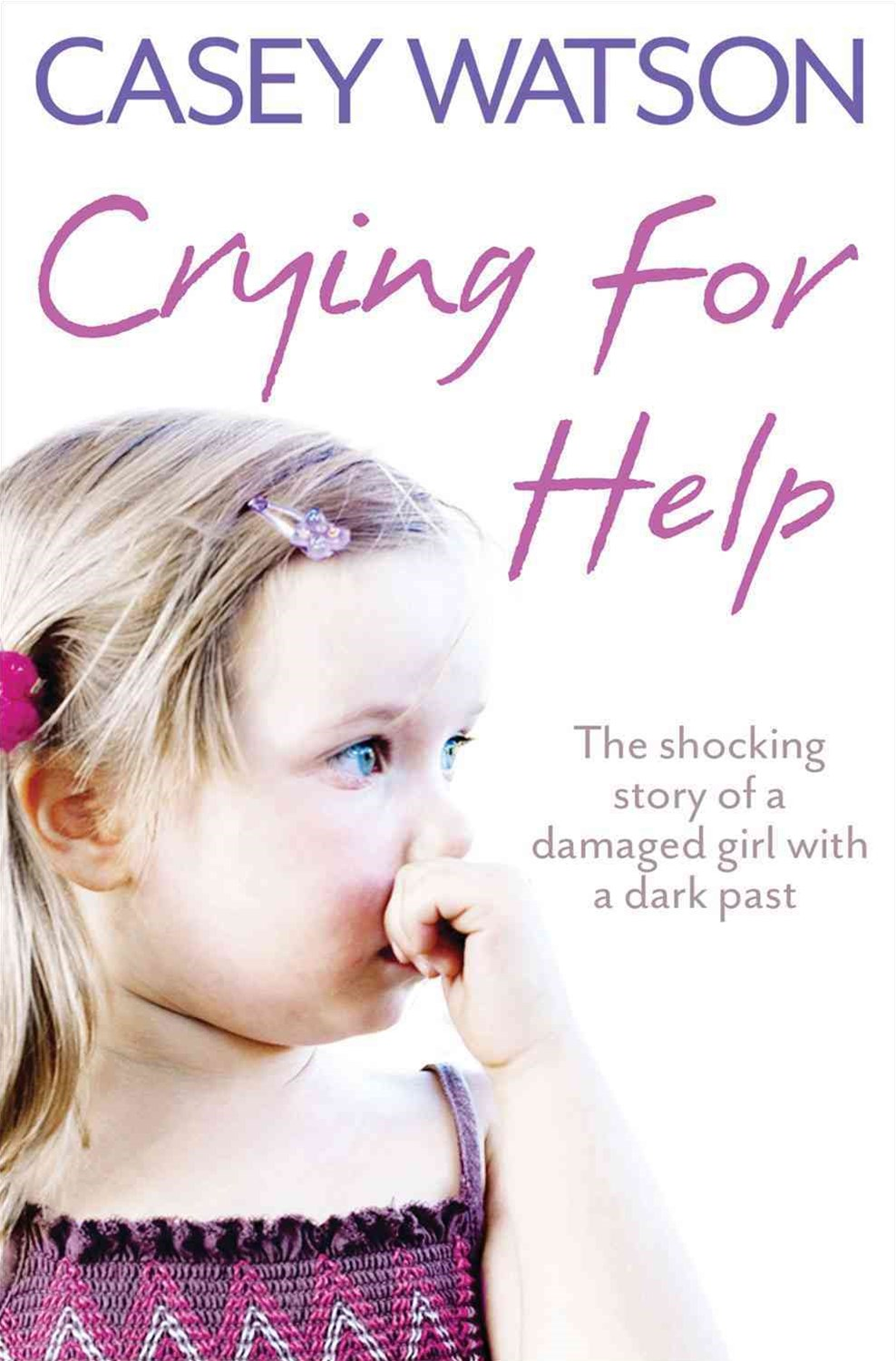 Crying for Help: The Shocking Story of a Damaged Girl with a Dark Past