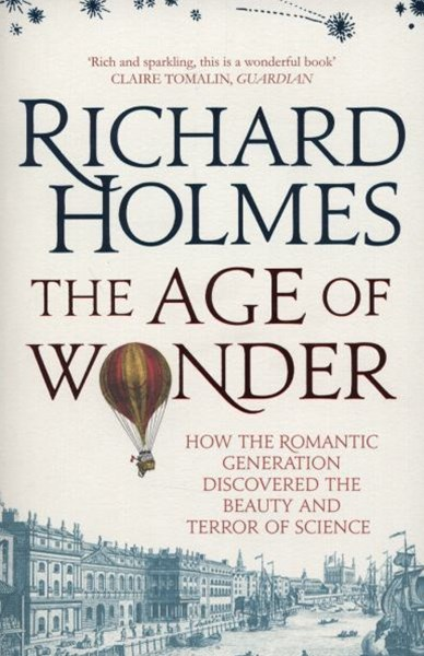 The Age of Wonder: How the Romantic Generation Discovered the Beauty andTerror of Science