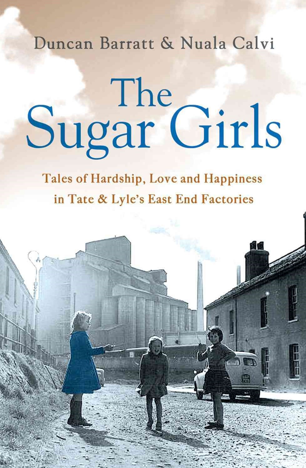 The Sugar Girls: Tales of Hardship, Love and Happiness in Tate and Lyle's East End