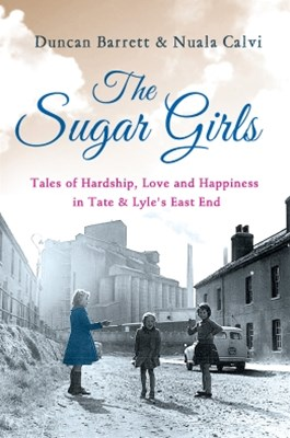 The Sugar Girls: Tales of Hardship, Love and Happiness in Tate & LyleGÇÖs East End
