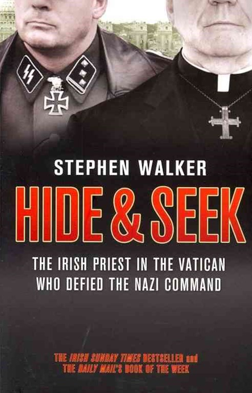 Hide And Seek: The Irish Priest In The Vatican Who Defied The Nazi Command. The Dramatic True Story Of Rivalry And Survival During WW2