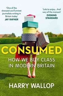 Consumed: How We Buy Class in Modern Britain by Harry Wallop (9780007457106) - PaperBack - Business & Finance