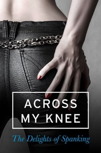 (ebook) Across my Knee: The Delights of Spanking - Modern & Contemporary Fiction General Fiction