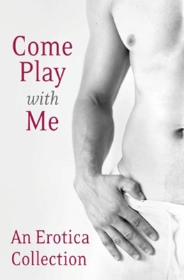 Come Play With Me: An Erotica Collection