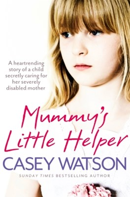 MummyGÇÖs Little Helper: The heartrending true story of a young girl secretly caring for her severe