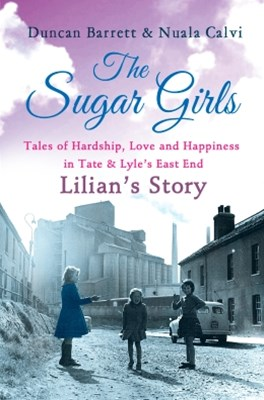 The Sugar Girls - LilianGÇÖs Story: Tales of Hardship, Love and Happiness in Tate & LyleGÇÖs East E