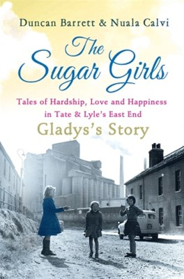 The Sugar Girls - GladysGÇÖs Story: Tales of Hardship, Love and Happiness in Tate & LyleGÇÖs East E