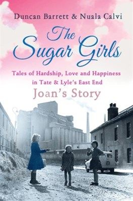 The Sugar Girls - JoanGÇÖs Story: Tales of Hardship, Love and Happiness in Tate & LyleGÇÖs East End