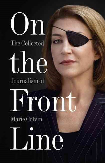 On The Front Line: The Collected Journalism Of Marie Colvin 1986-2012