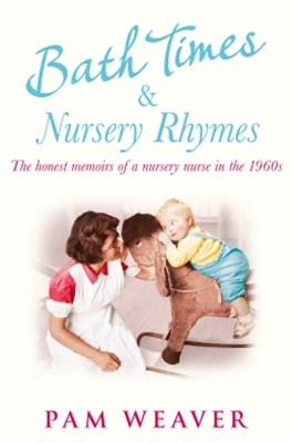 Bath Times and Nursery Rhymes: The memoirs of a nursery nurse in the 1960s