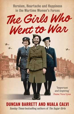 The Girls Who Went to War: Heroism, heartache and happiness in the wartime womenGÇÖs forces