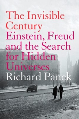 The Invisible Century: Einstein, Freud and the Search for Hidden Universes (Text Only)