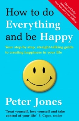 How to Do Everything and Be Happy: Your step-by-step, straight-talking guide to creating happiness