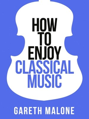 Gareth MaloneGÇÖs How To Enjoy Classical Music: HCNF (Collins Shorts, Book 5)