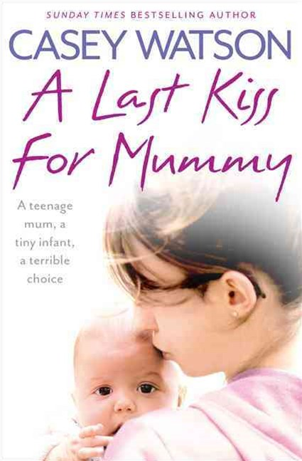 Last Kiss for Mummy: A Teenage Mum, a Tiny Infant, a Desperate Decision