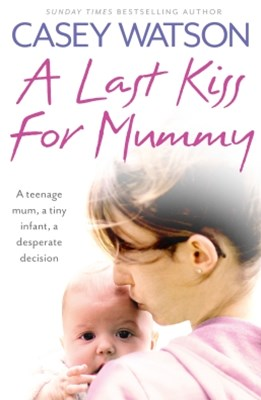 (ebook) A Last Kiss for Mummy: A teenage mum, a tiny infant, a desperate decision