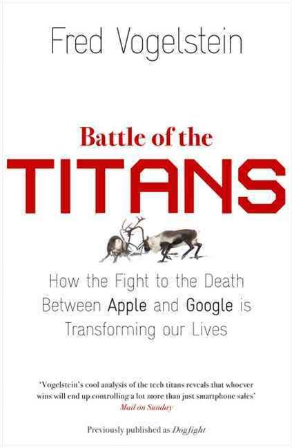 Battle of the Titans: How the Fight to the Death Between Apple and Google is Transforming our Lives